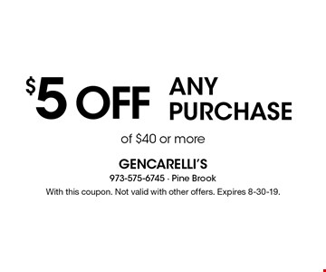 $5 off any purchase of $40 or more. With this coupon. Not valid with other offers. Expires 8-30-19.
