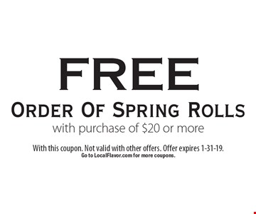 Free order of spring rolls with purchase of $20 or more. With this coupon. Not valid with other offers. Offer expires 1-31-19. Go to LocalFlavor.com for more coupons.