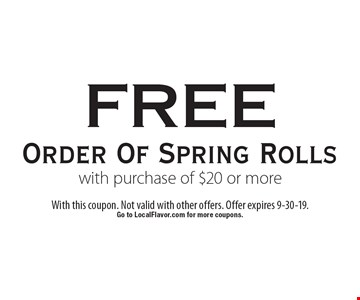 free Order Of Spring Rolls with purchase of $20 or more. With this coupon. Not valid with other offers. Offer expires 9-30-19. Go to LocalFlavor.com for more coupons.