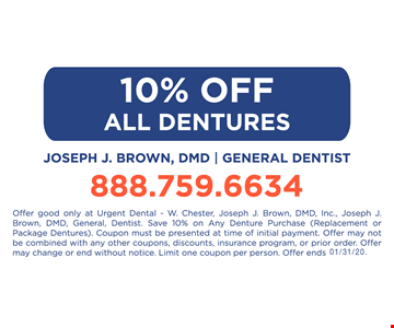 10% OFF ALL DENTURES Offer good only at Urgent Dental - W. Chester, Joseph J. Brown, DMD, Inc., Joseph J. Brown, DMD, General, Dentist. Save 10% on Any Denture Purchase (Replacement or Package Dentures). Coupon must be presented at time of initial payment. Offer may not be combined with any other coupons, discounts, insurance program, or prior order. Offer may change or end without notice. Limit one coupon per person.