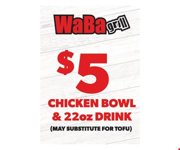 $5 chicken bowl & 22oz. drink (May substitute for tofu). One coupon per visit. Must present this original coupon. Cannot be combined with other offers. Tax not included. Valid only at 4517 Chino Hills, 6390 Van Buren Blvd., 4069 Chicago Ave., 1760 W. 6th St., 5286 Arlington Ave., 6187 Magnolia Ave. locations. Expires on1/20/20.
