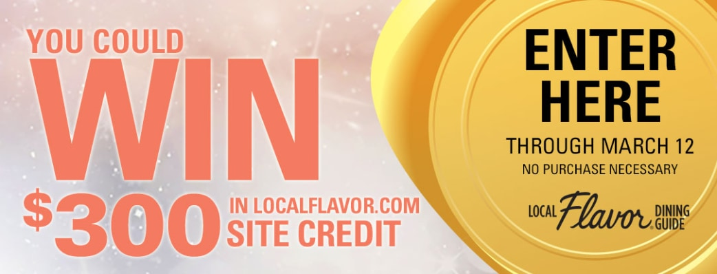 LocalFlavor.com Dining Guide - You could win $300 in LocalFlavor.com site credit! Enter here through March 12.  No Purchase Necessary