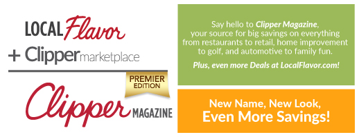 Say hello to Clipper Magazine.  Your source for big savings on everything from restaurants to retail, home improvement to golf, and automotive to family fun.  Plus, even more deals at LocalFlavor.com! New name, new look, even more savings!