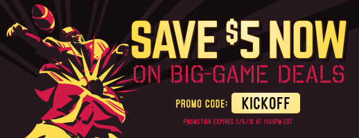 Save $5 now on big-game deals. Promo Code: KICKOFF. Promotion Expires 2/5/16 AT 11:59 PM EST