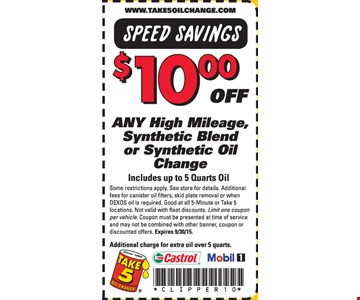 $10.00 Off any high mileage, synthetic blend or synthetic oil change. Includes up to 5 quarts oil. Some restrictions apply. See store for details. Additional fees for canister oil filters, skid plate removal or when DEXOS oil is required. Good at all 5-Minute or Take 5 locations. Not valid with fleet discounts. Limit one coupon per vehicle. Coupon must be presented at time of service and may not be combined with other banner, coupon or discounted offers. Additional charge for extra oil over 5 quarts.