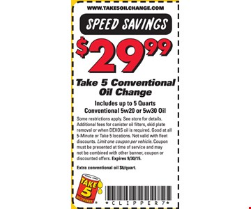 $29.99 Take 5 Conventional Oil Change. Includes up to 5 quarts conventional 5w20 or 5x30 oil. Some restrictions apply. See store for details. Additional fees for canister oil filters, skid plate removal or when DEXOS oil is required. Good at all 5-Minute or Take 5 locations. Not valid with fleet discounts. Limit one coupon per vehicle. Coupon must be presented at time of service and may not be combined with other banner, coupon or discounted offers. Extra conventional oil $6/quart.
