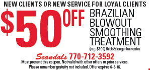 new clients OR NEW SERVICE For loyal clients. $50 Off Brazilian blowout Smoothing Treatment (reg. $300) thick & longer hair extra. Must present this coupon. Not valid with other offers or prior services. Please remember gratuity not included. Offer expires 6-3-16.