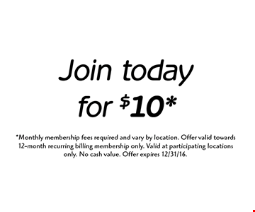 Join today for $10. Monthly membership fees required and vary by location. Offer valid towards 12-month recurring billing membership only. Valid at participating locations only. No cash value. Offer expires 12/31/16.