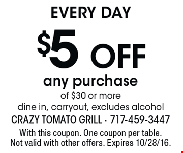 EVERY DAY. $5 off any purchase of $30 or more. Dine in, carryout, excludes alcohol. With this coupon. One coupon per table. Not valid with other offers. Expires 10/28/16.