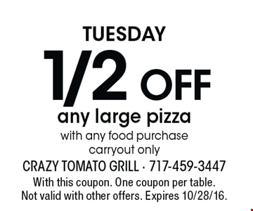 Tuesday. 1/2 off any large pizza with any food purchase. Carryout only. With this coupon. One coupon per table. Not valid with other offers. Expires 10/28/16.