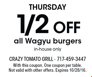 Thursday. 1/2 off all Wagyu burgers. In-house only. With this coupon. One coupon per table. Not valid with other offers. Expires 10/28/16.