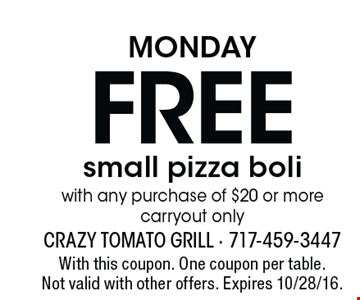 Monday. FREE small pizza boli with any purchase of $20 or more. Carryout only. With this coupon. One coupon per table. Not valid with other offers. Expires 10/28/16.