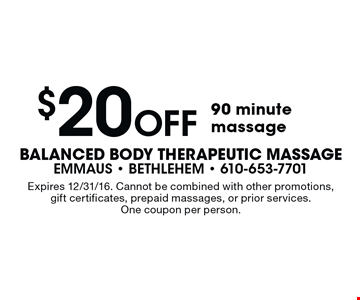 $20 Off 90 minute massage. Expires 12/31/16. Cannot be combined with other promotions, gift certificates, prepaid massages, or prior services. One coupon per person.