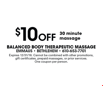 $10 Off 30 minute massage. Expires 12/31/16. Cannot be combined with other promotions, gift certificates, prepaid massages, or prior services. One coupon per person.