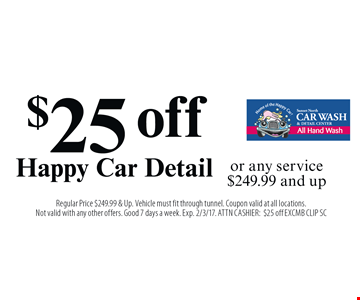 $25 off Happy Car Detail or any service $249.99 and up. Regular Price $249.99 & Up. Vehicle must fit through tunnel. Coupon valid at all locations. Not valid with any other offers. Good 7 days a week. Exp. 2/3/17. ATTN CASHIER: $25 off EXCMB CLIP SC
