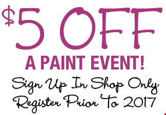 $5 off A PAINT EVENT! Sign up in shop only. Register prior to 2017.
