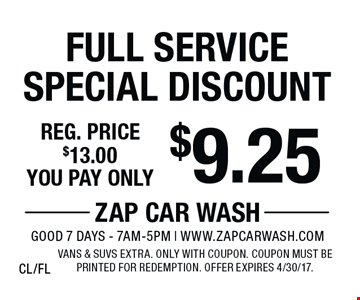 $9.25 Full Service Special Discount Reg. price $13.00. Vans & SUVs extra. Only with coupon. Coupon must be printed for redemption. Offer expires 4/30/17. CL/FL
