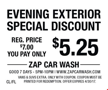 $5.25 Evening Exterior Special Discount Reg. price $7.00. Vans & SUVs extra. Only with coupon. Coupon must be printed for redemption. Offer expires 4/30/17. CL/FL
