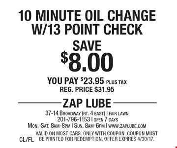 Save $8.00 10 Minute Oil Change W/13 Point Check You pay $23.95 plus tax Reg. price $31.95. Valid on most cars. Only with coupon. Coupon must be printed for redemption. Offer expires 4/30/17. CL/FL