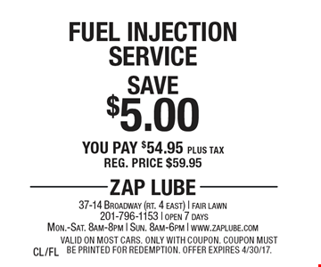 Save $5.00 Fuel Injection Service You pay $54.95 plus tax Reg. price $59.95. Valid on most cars. Only with coupon. Coupon must be printed for redemption. Offer expires 4/30/17. CL/FL