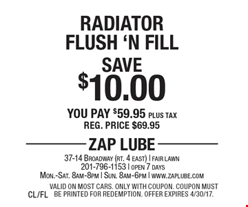 Save $10.00 Radiator Flush 'N Fill You pay $59.95 plus tax Reg. price $69.95. Valid on most cars. Only with coupon. Coupon must be printed for redemption. Offer expires 4/30/17. CL/FL