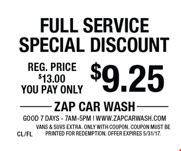 $9.25 Full Service Special Discount Reg. price $13.00. Vans & SUVs extra. Only with coupon. Coupon must be printed for redemption. Offer expires 5/31/17. CL/FL
