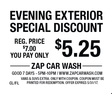 $5.25 Evening Exterior Special Discount. Reg. price $7.00. Vans & SUVs extra. Only with coupon. Offer expires 5/31/17. CL/FL