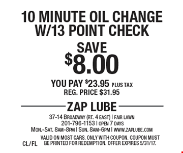 Save $8.00 10 Minute Oil Change W/13 Point Check You pay $23.95 plus tax. Reg. price $31.95. Valid on most cars. Only with coupon. Offer expires 5/31/17.CL/FL