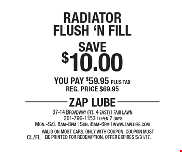 Save $10.00 Radiator Flush 'N Fill You pay $59.95 plus tax. Reg. price $69.95. Valid on most cars. Only with coupon. Offer expires 5/31/17.CL/FL