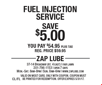 Save $5.00 Fuel Injection Service You pay $54.95 plus tax. Reg. price $59.95. Valid on most cars. Only with coupon. Offer expires 5/31/17.CL/FL