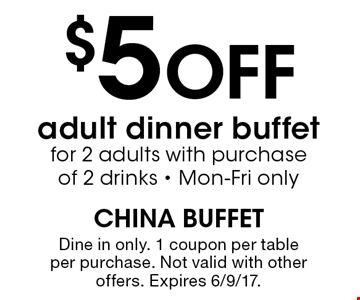 $5 OFF adult dinner buffet for 2 adults with purchase of 2 drinks. Mon-Fri only. dine in only. 1 coupon per table per purchase. Not valid with other offers. Expires 6/9/17.