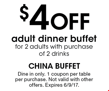 $4 OFF adult dinner buffet for 2 adults with purchase of 2 drinks. Dine in only. 1 coupon per table per purchase. Not valid with other offers. Expires 6/9/17.
