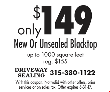 Only $149 New Or Unsealed Blacktop up to 1000 square feet reg. $155. With this coupon. Not valid with other offers, prior services or on sales tax. Offer expires 8-31-17.