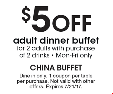 $5 off adult dinner buffet for 2 adults with purchase of 2 drinks. Monday- Friday only. Dine in only. One coupon per table, per purchase. Not valid with other offers. Expires 7/21/17.