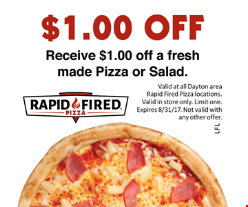 Receive $1.00 Off A Fresh Made Pizza Or Salad. Valid at all Dayton area Rapid Fired Pizza locations. Valid in store only. Limit one. Expires 8/31/17. Not valid with any other offer.