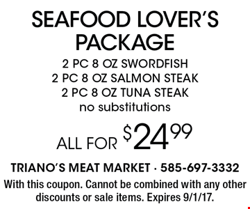 SEAFOOD LOVER'S PACKAGE ALL FOR $24.99 2 PC 8 OZ SWORDFISH, 2 PC 8 OZ SALMON STEAK, 2 PC 8 OZ TUNA STEAK. No substitutions. With this coupon. Cannot be combined with any other discounts or sale items. Expires 9/1/17.
