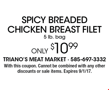 SPICY BREADED CHICKEN BREAST FILET 5 lb. bag ONLY $10.99. With this coupon. Cannot be combined with any other discounts or sale items. Expires 9/1/17.
