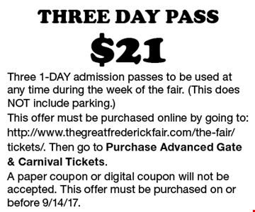 $21 Three Day Pass. Three 1-DAY admission passes to be used at any time during the week of the fair. (This does NOT include parking.) This offer must be purchased online by going to: http://www.thegreatfrederickfair.com/the-fair/tickets/. Then go to Purchase Advanced Gate & Carnival Tickets. A paper coupon or digital coupon will not be accepted. This offer must be purchased on or before 9/14/17.