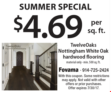 Summer Special! $4.69 per sq. foot TwelveOaks Nottingham White Oak hardwood flooring. Material only. Min. 500 sq. ft. With this coupon. Some restrictions may apply. Not valid with other offers or prior purchases. Offer expires 7/30/17.
