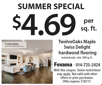 Summer Special. $4.69 per sq. foot TwelveOaks Maple Swiss Delight hardwood flooring. Material only. Min. 500 sq. ft. With this coupon. Some restrictions may apply. Not valid with other offers or prior purchases. Offer expires 7/30/17.