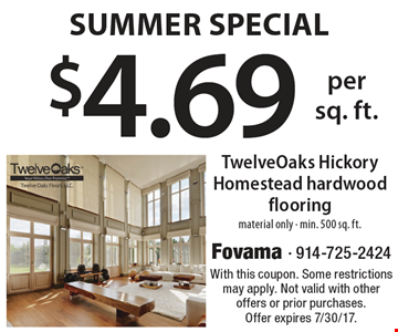 Summer Special! $4.69 per sq. foot TwelveOaks Hickory Homestead hardwood flooring. Material only. Min. 500 sq. ft. With this coupon. Some restrictions may apply. Not valid with other offers or prior purchases. Offer expires 7/30/17.