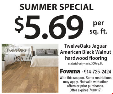 Summer Special! $5.69 per sq. foot TwelveOaks Jaguar American Black Walnut hardwood flooring. Material only. Min. 500 sq. ft. With this coupon. Some restrictions may apply. Not valid with other offers or prior purchases. Offer expires 7/30/17.