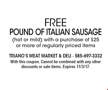 Free Pound Of Italian Sausage. (hot or mild) with a purchase of $25 or more of regularly priced items. With this coupon. Cannot be combined with any other discounts or sale items. Expires 11/3/17.