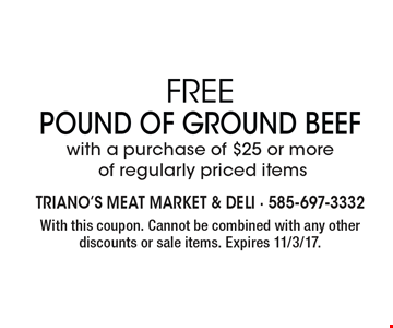 Free Pound of Ground Beef with a purchase of $25 or more  of regularly priced items. With this coupon. Cannot be combined with any other discounts or sale items. Expires 11/3/17.