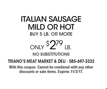Italian Sausage MILD OR HOT buy 5 lb. or more Only $2.79 LB. no substitutions. With this coupon. Cannot be combined with any other discounts or sale items. Expires 11/3/17.