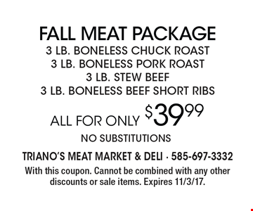 Fall Meat PACKAGE. 3 LB. BONELESS CHUCK ROAST, 3 LB. BONELESS PORK ROAST, 3 LB. STEW BEEF, 3 LB. BONELESS BEEF SHORT RIBS All For only $39.99. no substitutions. With this coupon. Cannot be combined with any other discounts or sale items. Expires 11/3/17..