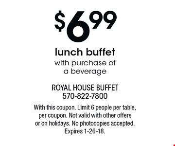 $6.99 lunch buffet with purchase of a beverage . With this coupon. Limit 6 people per table, per coupon. Not valid with other offers or on holidays. No photocopies accepted. Expires 1-26-18.