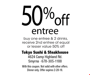 50% off entree buy 1 entree & 2 drinks, receive 50% off 2nd entree of equal or lesser value. With this coupon. Not valid with other offers. Dinner only. Offer expires 2-28-18.