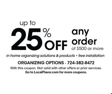Up to 25% off any order of $500 or more. In home organizing solutions & products. Free installation. With this coupon. Not valid with other offers or prior services. Go to LocalFlavor.com for more coupons.