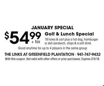 January Special $54.99 + tax Golf & Lunch Special 18 holes & cart plus a hot dog, hamburger or deli sandwich, chips & a soft drink. Good anytime for up to 4 players in the same group. With this coupon. Not valid with other offers or prior purchases. Expires 2/9/18.